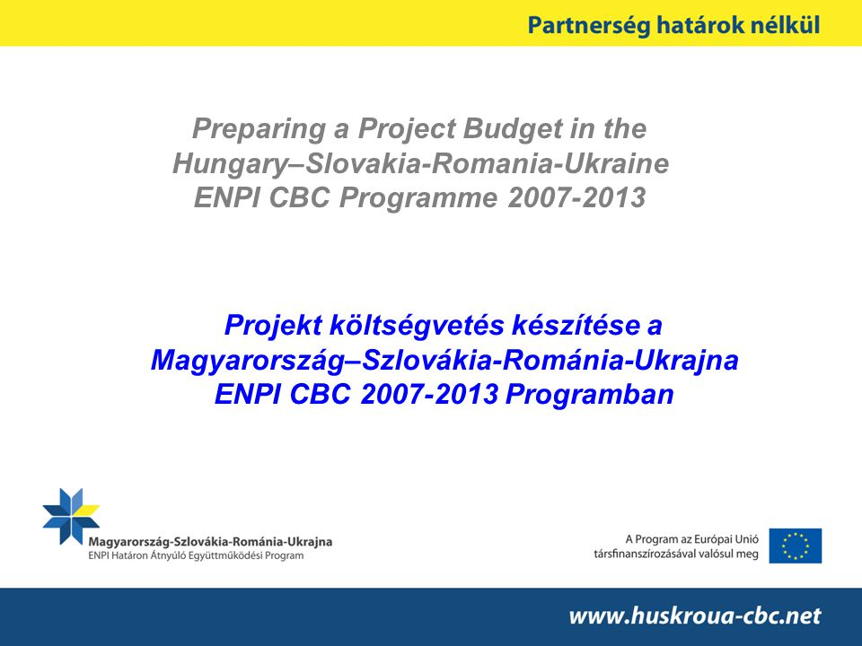 Preparing a Project Budget in the Hungary–Slovakia-Romania-Ukraine ENPI CBC Programme 2007-2013 Projekt költségvetés készítése a Magyarország–Szlovákia-Románia-Ukrajna ENPI CBC 2007-2013 Programban