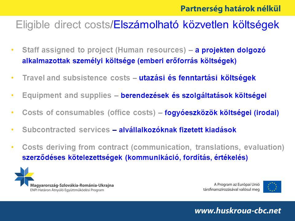 Eligible direct costs/Elszámolható közvetlen költségek Staff assigned to project (Human resources) – a projekten dolgozó alkalmazottak személyi költsége (emberi erőforrás költségek) Travel and subsistence costs – utazási és fenntartási költségek Equipment and supplies – berendezések és szolgáltatások költségei Costs of consumables (office costs) – fogyóeszközök költségei (irodai) Subcontracted services – alvállalkozóknak fizetett kiadások Costs deriving from contract (communication, translations, evaluation) szerződéses kötelezettségek (kommunikáció, fordítás, értékelés)