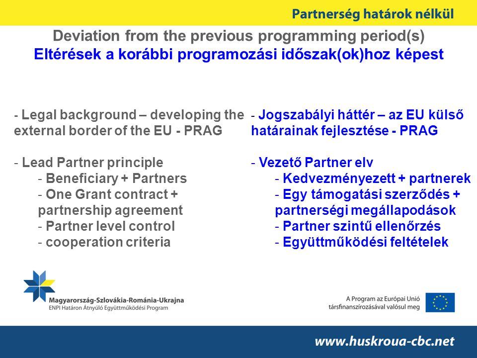 Deviation from the previous programming period(s) Eltérések a korábbi programozási időszak(ok)hoz képest - Jogszabályi háttér – az EU külső határainak fejlesztése - PRAG - Vezető Partner elv - Kedvezményezett + partnerek - Egy támogatási szerződés + partnerségi megállapodások - Partner szintű ellenőrzés - Együttműködési feltételek - Legal background – developing the external border of the EU - PRAG - Lead Partner principle - Beneficiary + Partners - One Grant contract + partnership agreement - Partner level control - cooperation criteria
