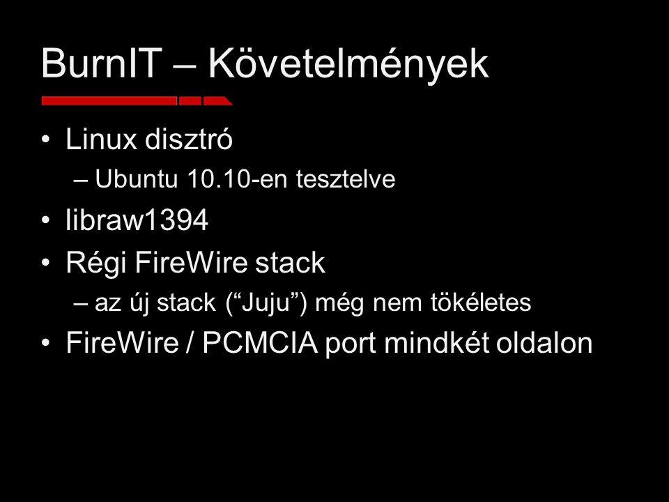 BurnIT – Követelmények Linux disztró –Ubuntu 10.10-en tesztelve libraw1394 Régi FireWire stack –az új stack ( Juju ) még nem tökéletes FireWire / PCMCIA port mindkét oldalon