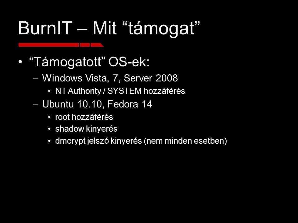 BurnIT – Mit támogat Támogatott OS-ek: –Windows Vista, 7, Server 2008 NT Authority / SYSTEM hozzáférés –Ubuntu 10.10, Fedora 14 root hozzáférés shadow kinyerés dmcrypt jelszó kinyerés (nem minden esetben)