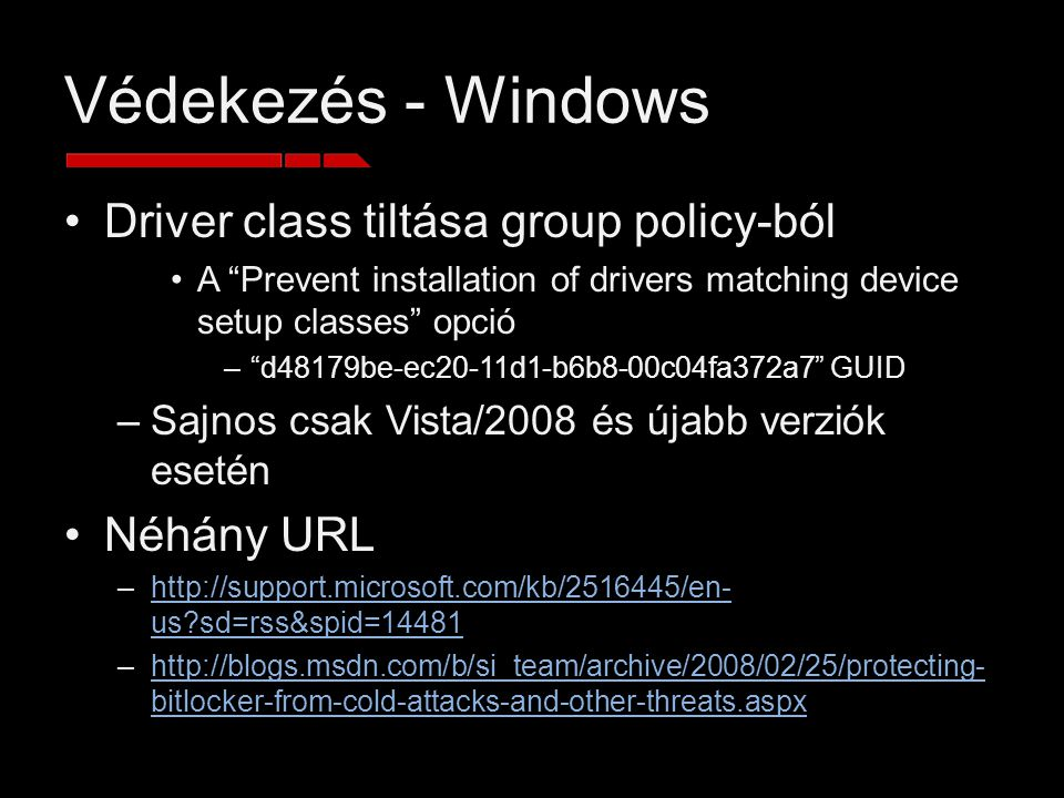 Védekezés - Windows Driver class tiltása group policy-ból A Prevent installation of drivers matching device setup classes opció – d48179be-ec20-11d1-b6b8-00c04fa372a7 GUID –Sajnos csak Vista/2008 és újabb verziók esetén Néhány URL –http://support.microsoft.com/kb/2516445/en- us sd=rss&spid=14481http://support.microsoft.com/kb/2516445/en- us sd=rss&spid=14481 –http://blogs.msdn.com/b/si_team/archive/2008/02/25/protecting- bitlocker-from-cold-attacks-and-other-threats.aspxhttp://blogs.msdn.com/b/si_team/archive/2008/02/25/protecting- bitlocker-from-cold-attacks-and-other-threats.aspx