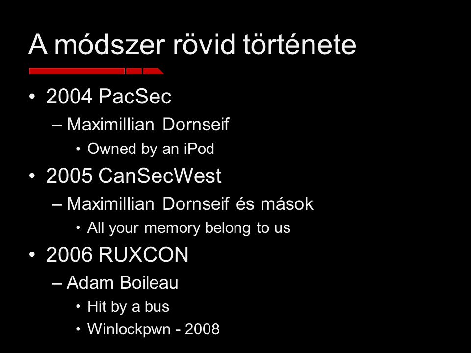 A módszer rövid története 2004 PacSec –Maximillian Dornseif Owned by an iPod 2005 CanSecWest –Maximillian Dornseif és mások All your memory belong to us 2006 RUXCON –Adam Boileau Hit by a bus Winlockpwn - 2008