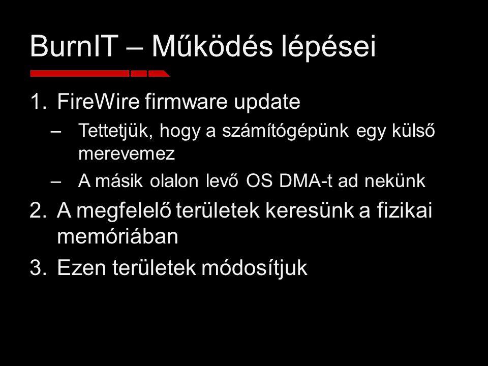 BurnIT – Működés lépései 1.FireWire firmware update –Tettetjük, hogy a számítógépünk egy külső merevemez –A másik olalon levő OS DMA-t ad nekünk 2.A megfelelő területek keresünk a fizikai memóriában 3.Ezen területek módosítjuk