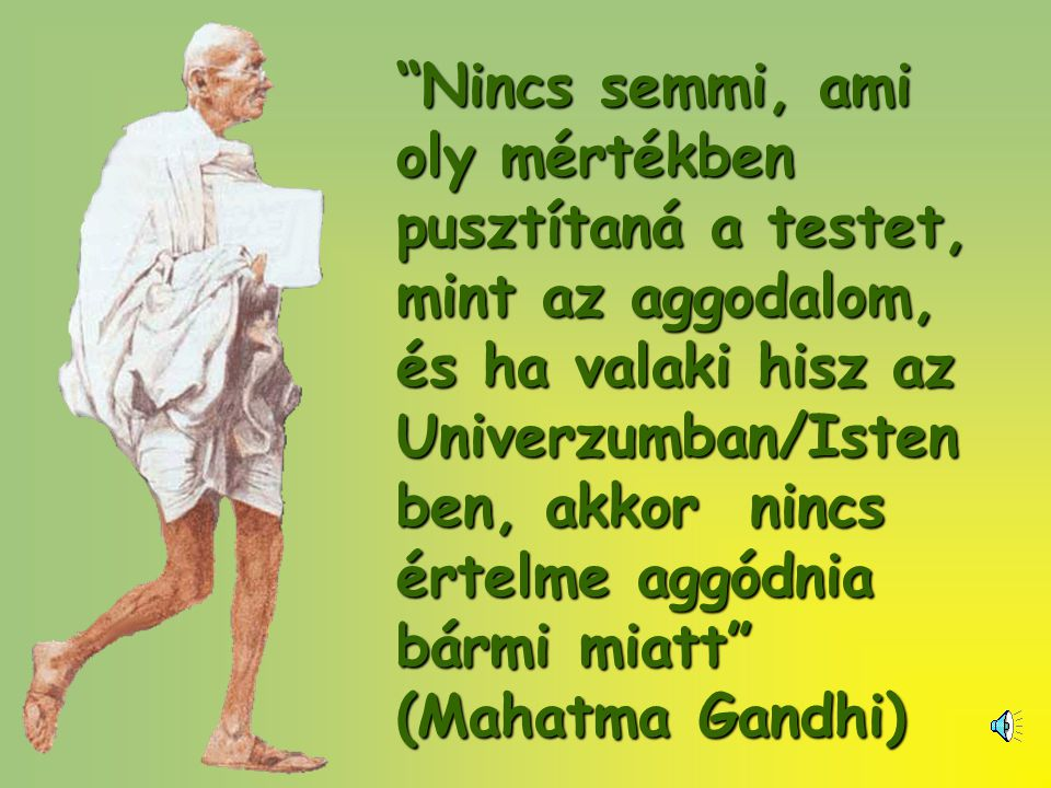 Nincs semmi, ami oly mértékben pusztítaná a testet, mint az aggodalom, és ha valaki hisz az Univerzumban/Isten ben, akkor nincs értelme aggódnia bármi miatt (Mahatma Gandhi)