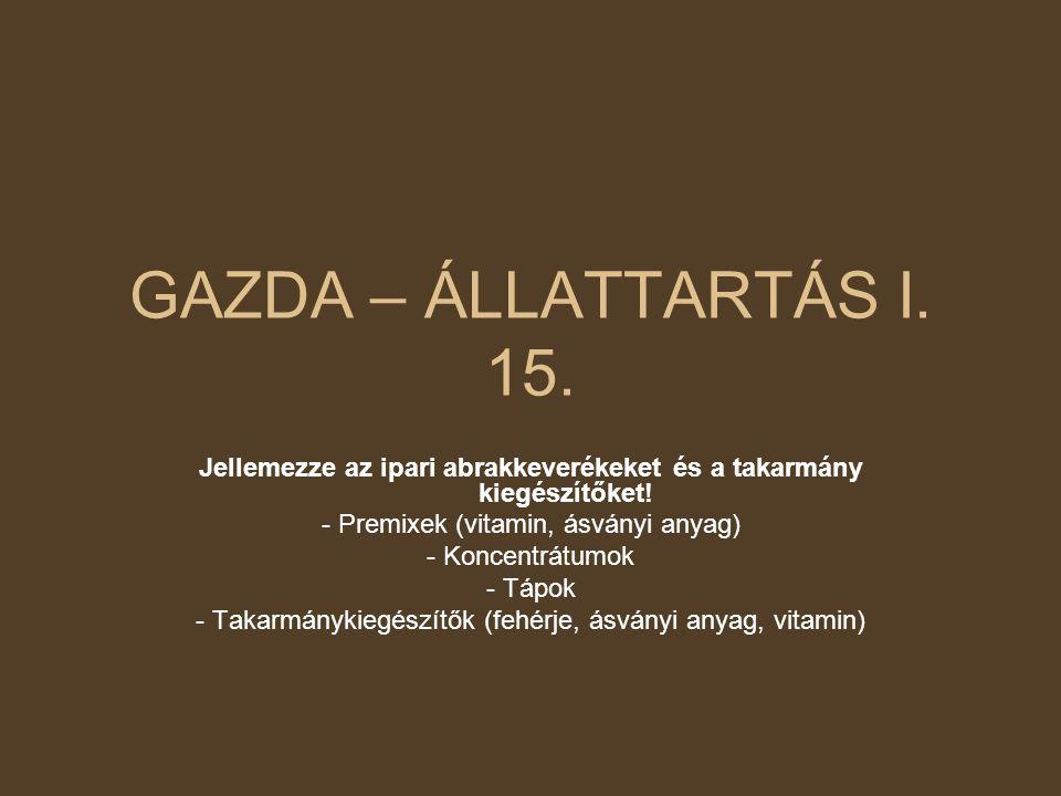 GAZDA – ÁLLATTARTÁS I. 15. Jellemezze az ipari abrakkeverékeket és a takarmány kiegészítőket! - Premixek (vitamin, ásványi anyag) - Koncentrátumok - T