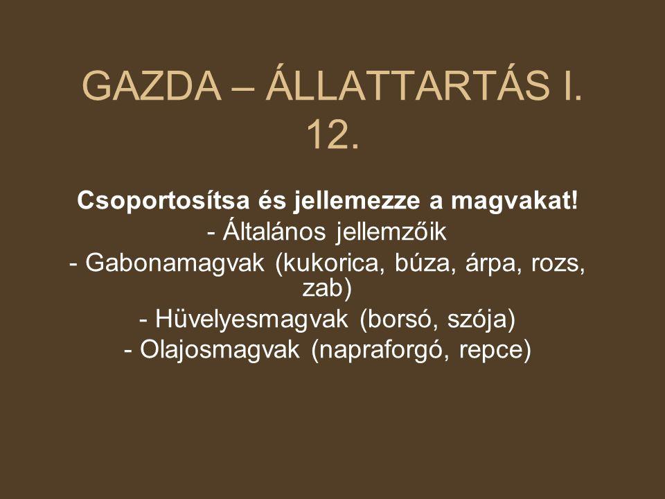 GAZDA – ÁLLATTARTÁS I. 12. Csoportosítsa és jellemezze a magvakat! - Általános jellemzőik - Gabonamagvak (kukorica, búza, árpa, rozs, zab) - Hüvelyesm