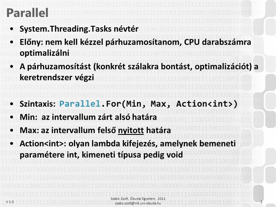 V 1.0 Parallel System.Threading.Tasks névtér Előny: nem kell kézzel párhuzamosítanom, CPU darabszámra optimalizálni A párhuzamosítást (konkrét szálakra bontást, optimalizációt) a keretrendszer végzi Szintaxis: Parallel.For(Min, Max, Action ) Min: az intervallum zárt alsó határa Max: az intervallum felső nyitott határa Action : olyan lambda kifejezés, amelynek bemeneti paramétere int, kimeneti típusa pedig void Szabó Zsolt, Óbudai Egyetem, 2011 szabo.zsolt@nik.uni-obuda.hu 2