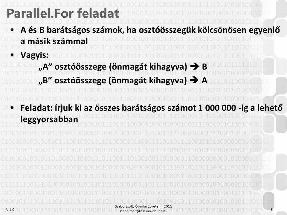 """V 1.0 Parallel.For feladat A és B barátságos számok, ha osztóösszegük kölcsönösen egyenlő a másik számmal Vagyis: """"A osztóösszege (önmagát kihagyva)  B """"B osztóösszege (önmagát kihagyva)  A Feladat: írjuk ki az összes barátságos számot 1 000 000 -ig a lehető leggyorsabban Szabó Zsolt, Óbudai Egyetem, 2011 szabo.zsolt@nik.uni-obuda.hu 3"""