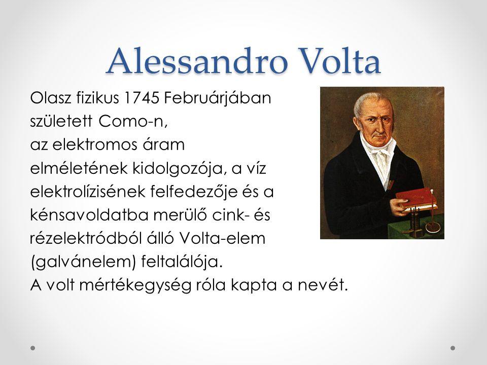 Alessandro Volta Olasz fizikus 1745 Februárjában született Como-n, az elektromos áram elméletének kidolgozója, a víz elektrolízisének felfedezője és a