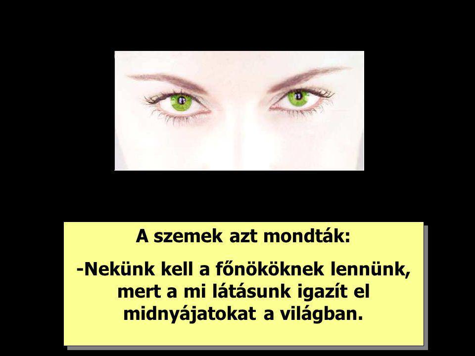 A szemek azt mondták: -Nekünk kell a főnököknek lennünk, mert a mi látásunk igazít el midnyájatokat a világban. A szemek azt mondták: -Nekünk kell a f