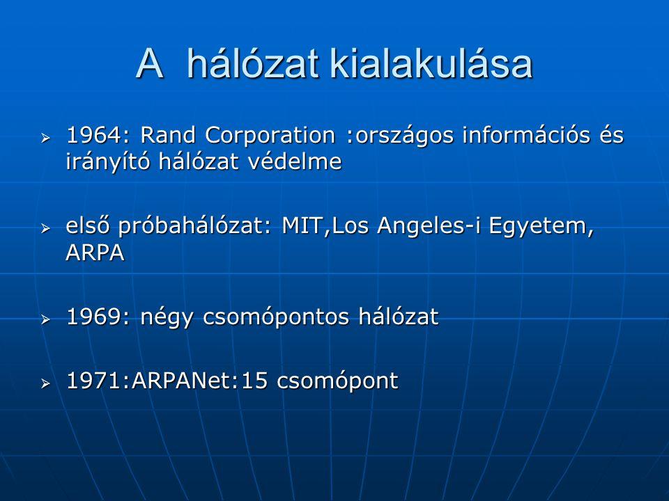 A hálózat kialakulása  1973: TCP/IP (Transmission Control Protocol/Internet Protocol)  EARN:közcélú és kereskedelmi hálózat  1983:INTERNET, MilNet  Nyolcvanas évek vége:különböző típusú hálózatok közötti szabad átjárhatóságot  1989: Ted Nelson, www szolgáltatás
