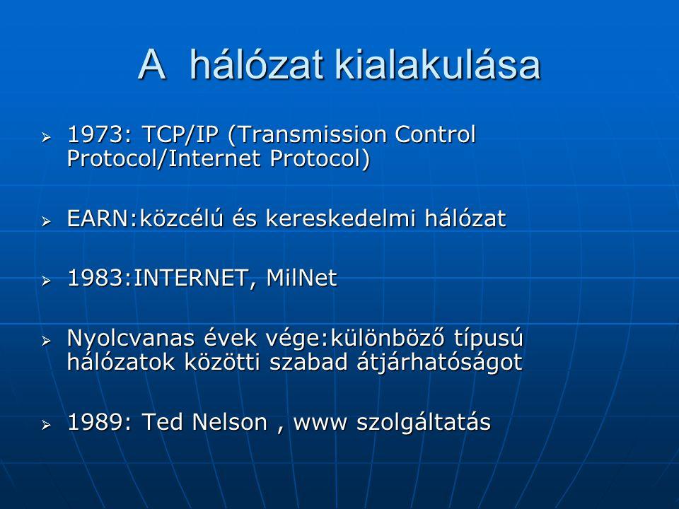 A hálózat kialakulása  1973: TCP/IP (Transmission Control Protocol/Internet Protocol)  EARN:közcélú és kereskedelmi hálózat  1983:INTERNET, MilNet