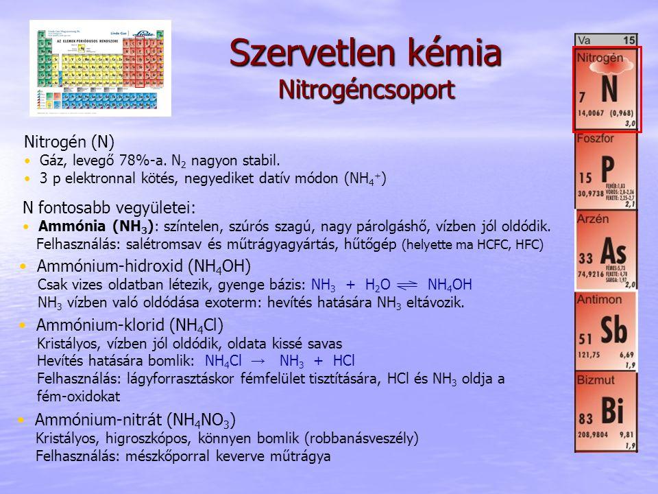 Szervetlen kémia Nitrogéncsoport N fontosabb vegyületei: Ammónia (NH 3 ): színtelen, szúrós szagú, nagy párolgáshő, vízben jól oldódik. Felhasználás: