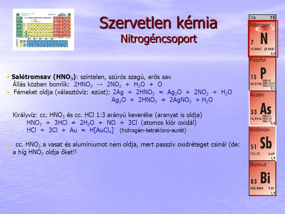 Szervetlen kémia Nitrogéncsoport Salétromsav (HNO 3 ): színtelen, szúrós szagú, erős sav Állás közben bomlik: 2HNO 3 → 2NO 2 + H 2 O + O Fémeket oldja (választóvíz: ezüst): 2Ag + 2HNO 3 = Ag 2 O + 2NO 2 + H 2 O Ag 2 O + 2HNO 3 = 2AgNO 3 + H 2 O Királyvíz: cc.