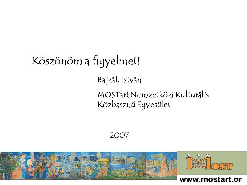 www.mostart.or g Köszönöm a figyelmet! Bajzák István MOSTart Nemzetközi Kulturális Közhasznú Egyesület 2007