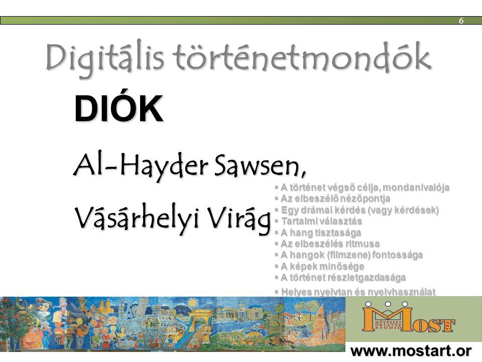 Digitális történetmondók  A történet végső célja, mondanivalója  Az elbeszélő nézőpontja  Egy drámai kérdés (vagy kérdések)  Tartalmi választás  A hang tisztasága  Az elbeszélés ritmusa  A hangok (filmzene) fontossága  A képek minősége  A történet részletgazdasága  Helyes nyelvtan és nyelvhasználat www.mostart.or g 6 DIÓK Al-Hayder Sawsen, Vásárhelyi Virág