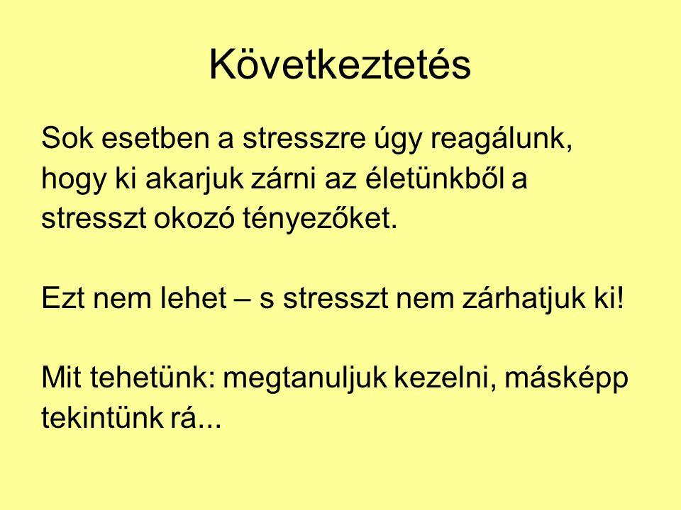 Következtetés Sok esetben a stresszre úgy reagálunk, hogy ki akarjuk zárni az életünkből a stresszt okozó tényezőket. Ezt nem lehet – s stresszt nem z