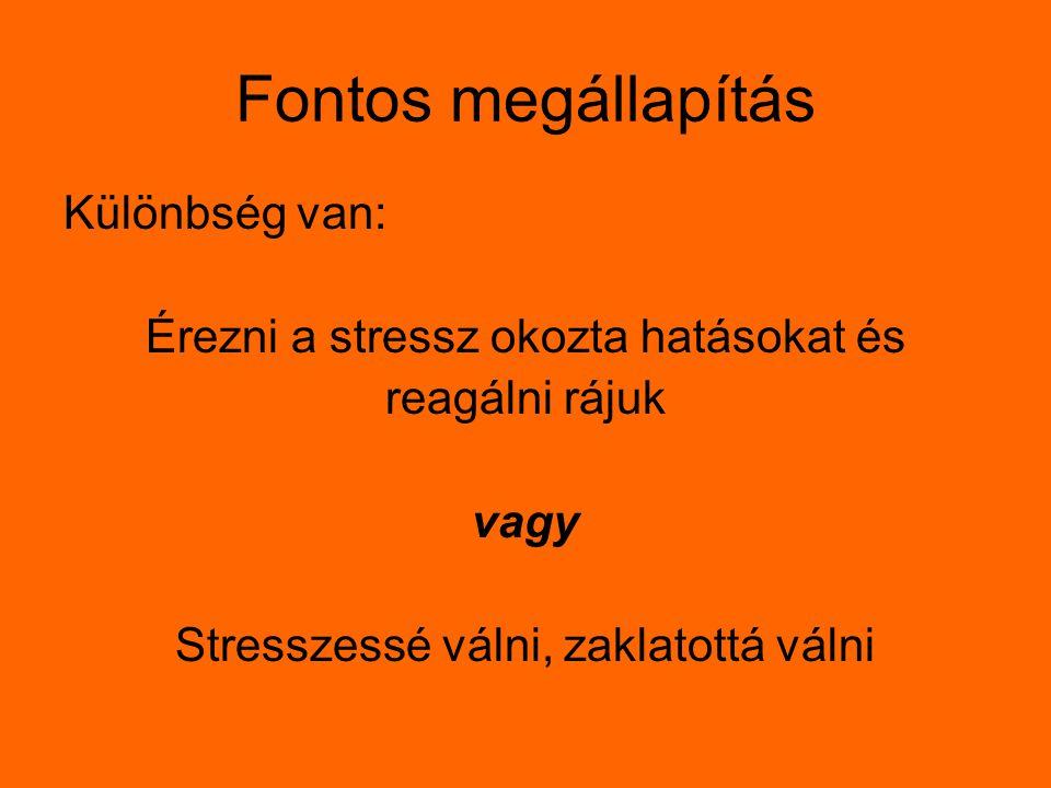 Fontos megállapítás Különbség van: Érezni a stressz okozta hatásokat és reagálni rájuk vagy Stresszessé válni, zaklatottá válni