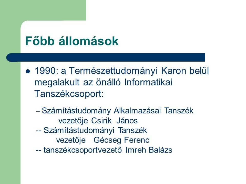 Főbb állomások 1990: a Természettudományi Karon belül megalakult az önálló Informatikai Tanszékcsoport: -- Számítástudomány Alkalmazásai Tanszék vezetője Csirik János -- Számítástudományi Tanszék vezetője Gécseg Ferenc -- tanszékcsoportvezető Imreh Balázs