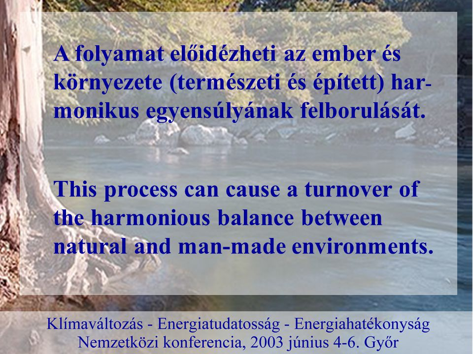 This process can cause a turnover of the harmonious balance between natural and man-made environments. A folyamat előidézheti az ember és környezete (