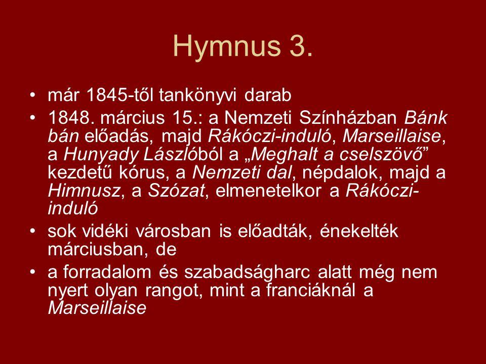 Hymnus 3. már 1845-től tankönyvi darab 1848. március 15.: a Nemzeti Színházban Bánk bán előadás, majd Rákóczi-induló, Marseillaise, a Hunyady Lászlóbó