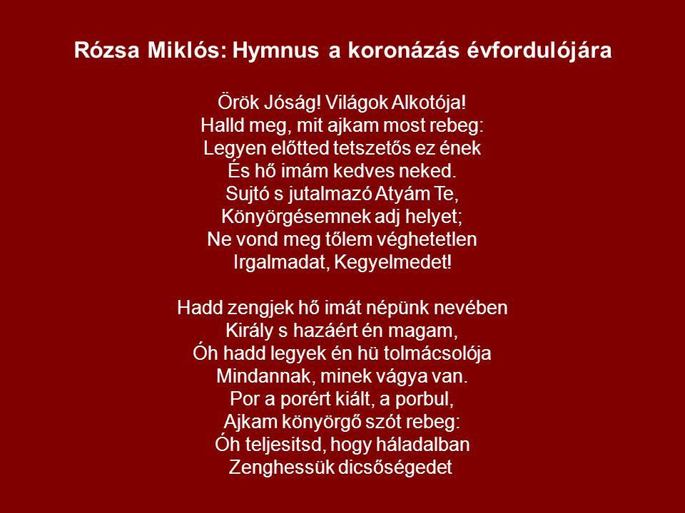 Rózsa Miklós: Hymnus a koronázás évfordulójára Örök Jóság! Világok Alkotója! Halld meg, mit ajkam most rebeg: Legyen előtted tetszetős ez ének És hő i