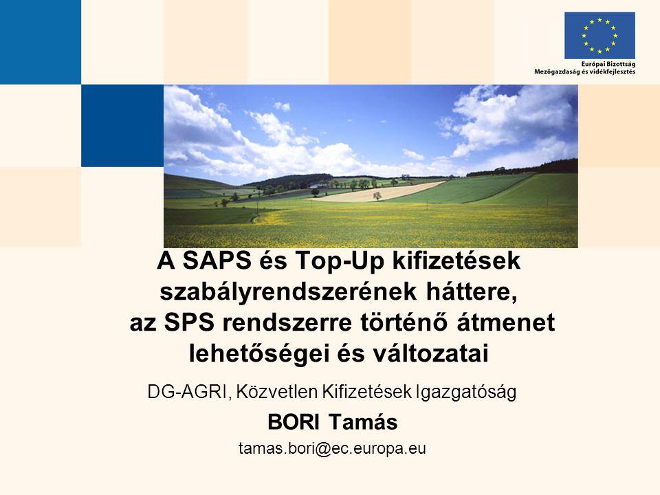 DG-AGRI, Közvetlen Kifizetések Igazgatóság BORI Tamás tamas.bori@ec.europa.eu A SAPS és Top-Up kifizetések szabályrendszerének háttere, az SPS rendsze
