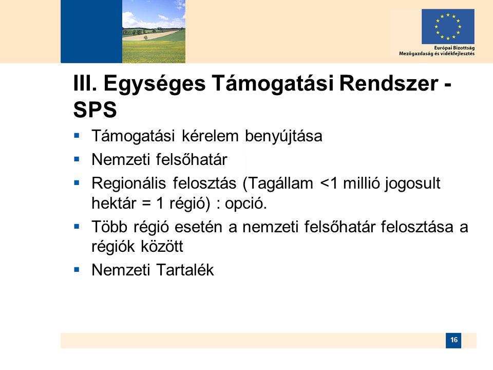 16 III. Egységes Támogatási Rendszer - SPS  Támogatási kérelem benyújtása  Nemzeti felsőhatár  Regionális felosztás (Tagállam <1 millió jogosult he