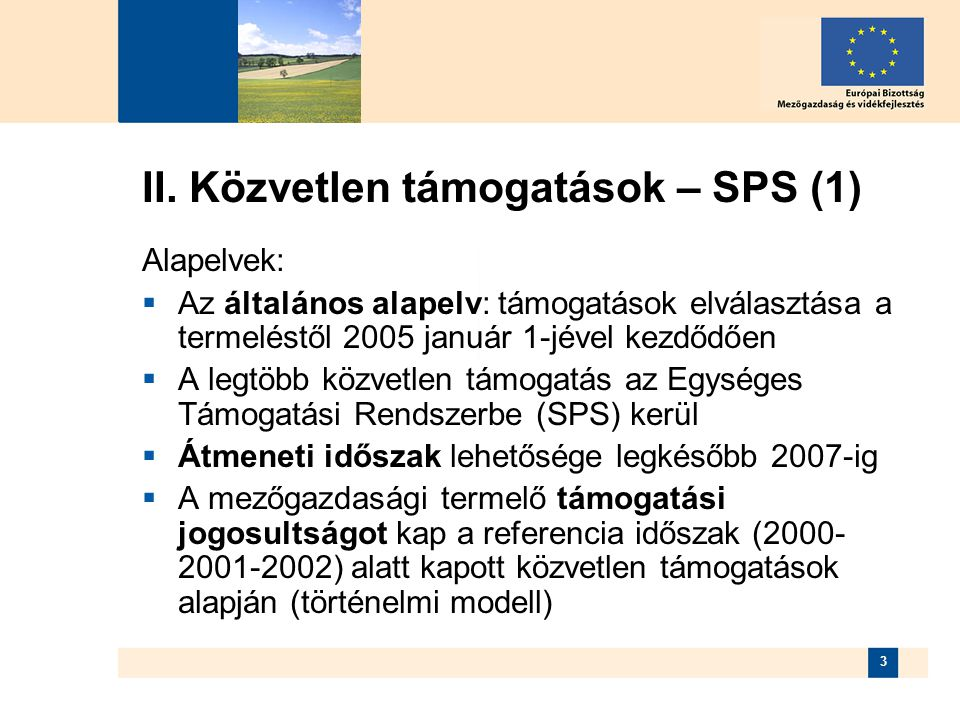 3 II. Közvetlen támogatások – SPS (1) Alapelvek:  Az általános alapelv: támogatások elválasztása a termeléstől 2005 január 1-jével kezdődően  A legt