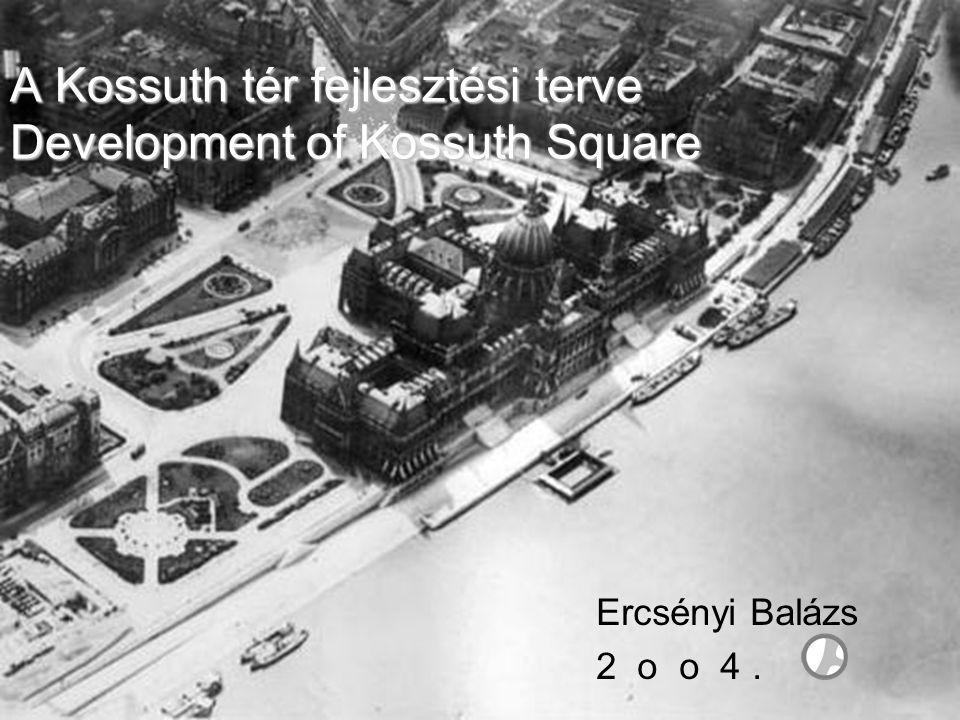 A Kossuth tér fejlesztési terve Development of Kossuth Square Ercsényi Balázs 2 o o 4.