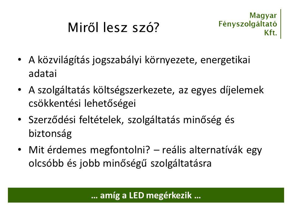 Magyar Fényszolgáltató Kft. Mir ő l lesz szó? A közvilágítás jogszabályi környezete, energetikai adatai A szolgáltatás költségszerkezete, az egyes díj
