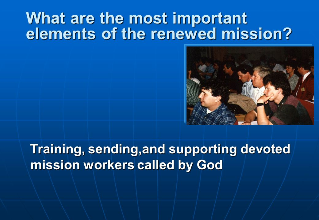 Training, sending,and supporting devoted mission workers called by God What are the most important elements of the renewed mission