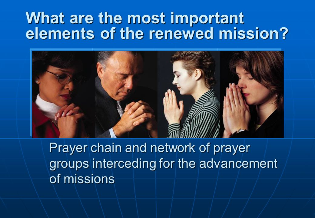 Prayer chain and network of prayer groups interceding for the advancement of missions What are the most important elements of the renewed mission?