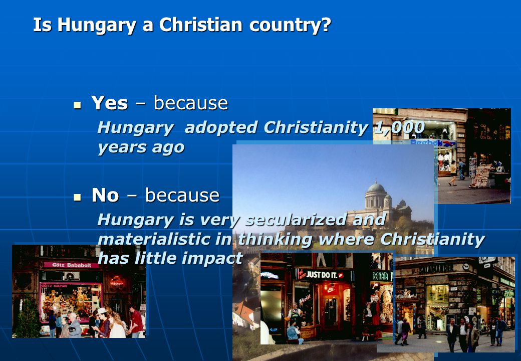 Yes – because Yes – because At present, 90-95% of the Hungarian population say they are Christians No – because No – because Of the population in Hungary only 6% attend church 2% born-again Christians Is Hungary a Christian country?