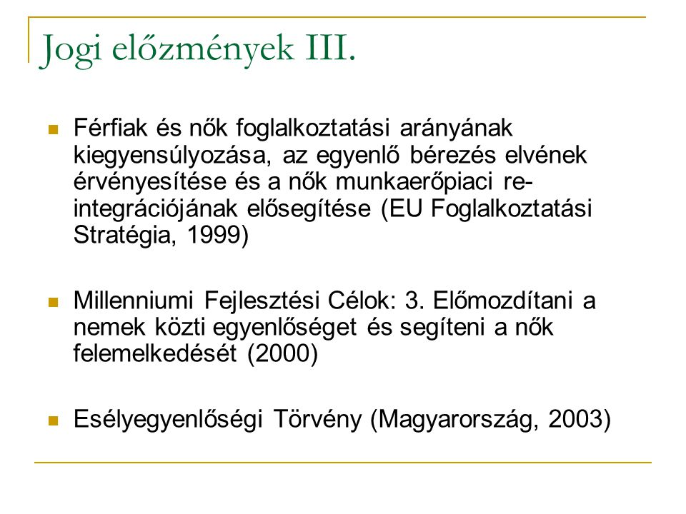 Férfiak és nők foglalkoztatási arányának kiegyensúlyozása, az egyenlő bérezés elvének érvényesítése és a nők munkaerőpiaci re- integrációjának elősegítése (EU Foglalkoztatási Stratégia, 1999) Millenniumi Fejlesztési Célok: 3.