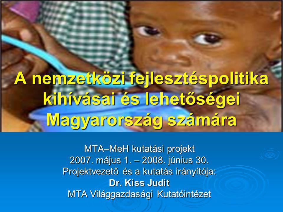A nemzetközi fejlesztéspolitika kihívásai és lehetőségei Magyarország számára MTA–MeH kutatási projekt 2007. május 1. – 2008. június 30. Projektvezető