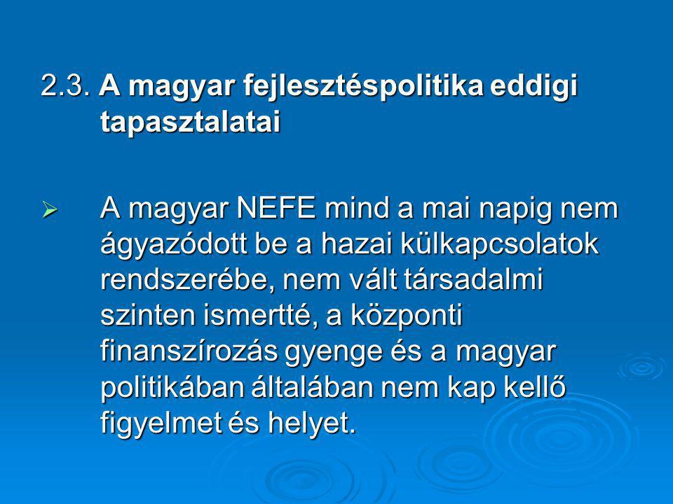 2.3. A magyar fejlesztéspolitika eddigi tapasztalatai  A magyar NEFE mind a mai napig nem ágyazódott be a hazai külkapcsolatok rendszerébe, nem vált