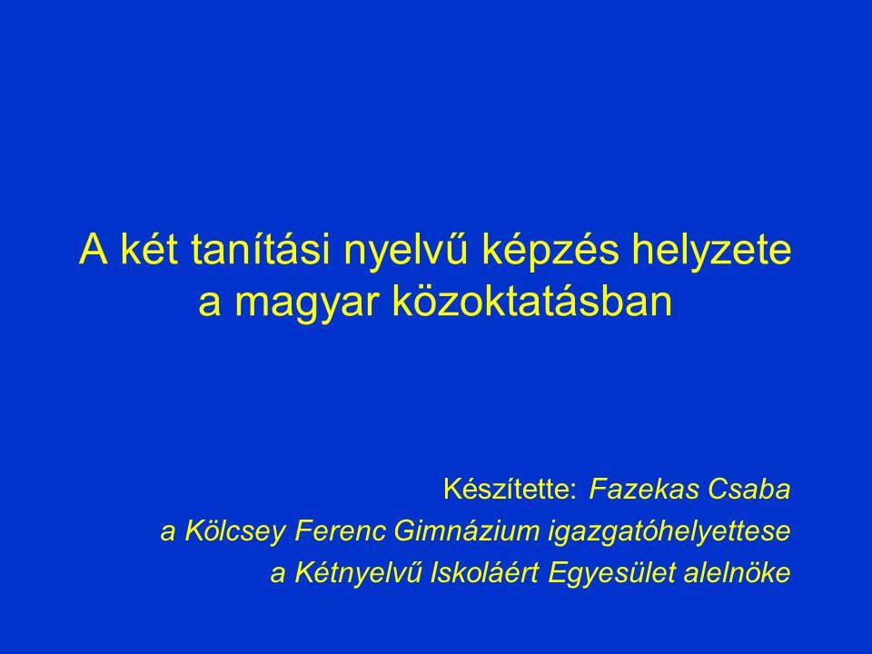 A két tanítási nyelvű képzés helyzete a magyar közoktatásban Készítette: Fazekas Csaba a Kölcsey Ferenc Gimnázium igazgatóhelyettese a Kétnyelvű Iskoláért Egyesület alelnöke