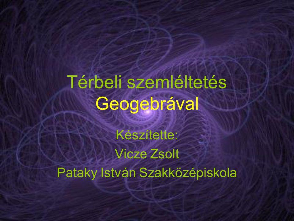 Térbeli szemléltetés Geogebrával Készítette: Vicze Zsolt Pataky István Szakközépiskola