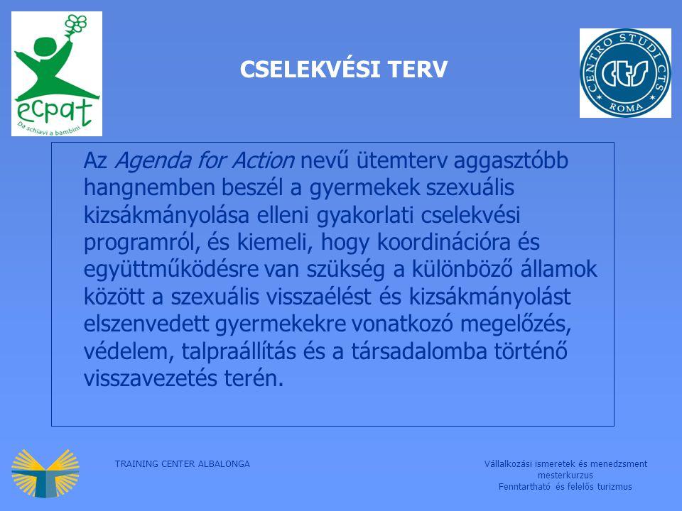 TRAINING CENTER ALBALONGAVállalkozási ismeretek és menedzsment mesterkurzus Fenntartható és felelős turizmus CSELEKVÉSI TERV Az Agenda for Action nevű ütemterv aggasztóbb hangnemben beszél a gyermekek szexuális kizsákmányolása elleni gyakorlati cselekvési programról, és kiemeli, hogy koordinációra és együttműködésre van szükség a különböző államok között a szexuális visszaélést és kizsákmányolást elszenvedett gyermekekre vonatkozó megelőzés, védelem, talpraállítás és a társadalomba történő visszavezetés terén.