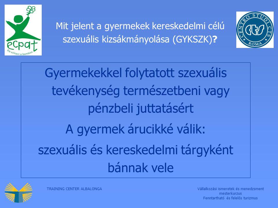 TRAINING CENTER ALBALONGAVállalkozási ismeretek és menedzsment mesterkurzus Fenntartható és felelős turizmus Mit jelent a gyermekek kereskedelmi célú szexuális kizsákmányolása (GYKSZK).