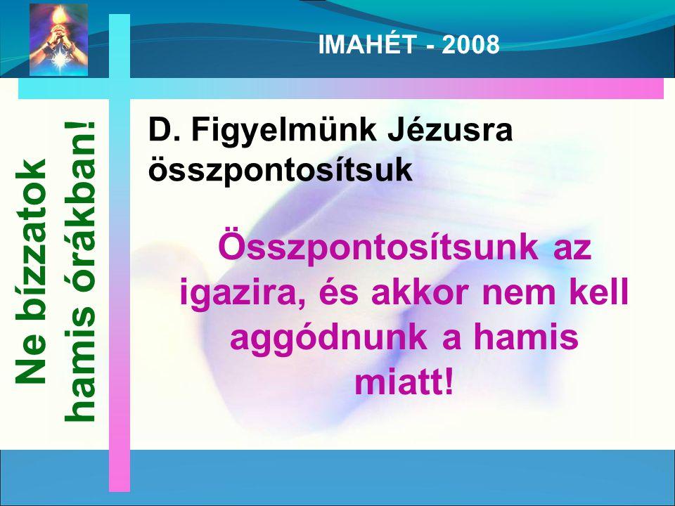 IMAHÉT - 2008 D. Figyelmünk Jézusra összpontosítsuk Ne bízzatok hamis órákban.