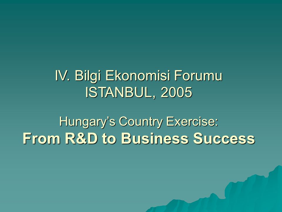 IV. Bilgi Ekonomisi Forumu ISTANBUL, 2005 Hungary's Country Exercise: From R&D to Business Success