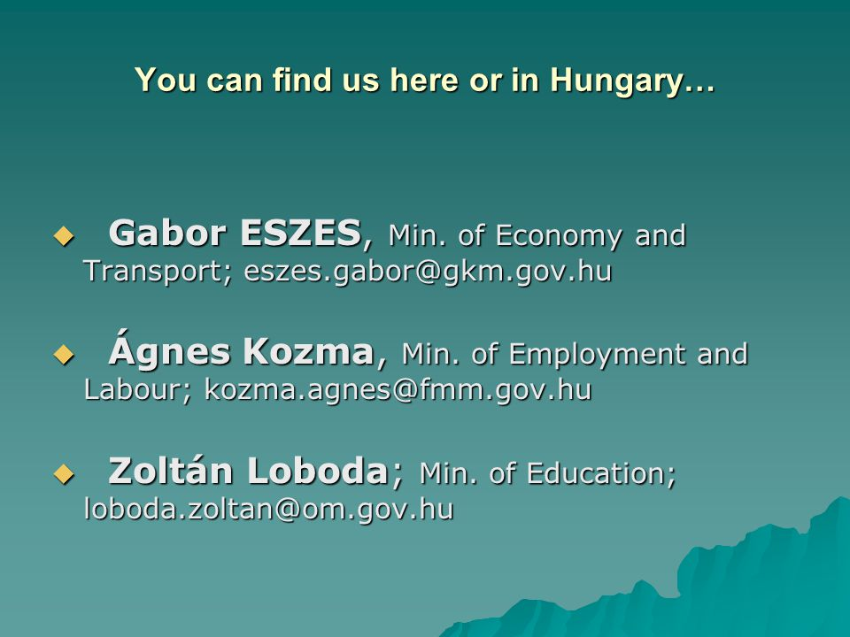 You can find us here or in Hungary…  Gabor ESZES, Min. of Economy and Transport; eszes.gabor@gkm.gov.hu  Ágnes Kozma, Min. of Employment and Labour;