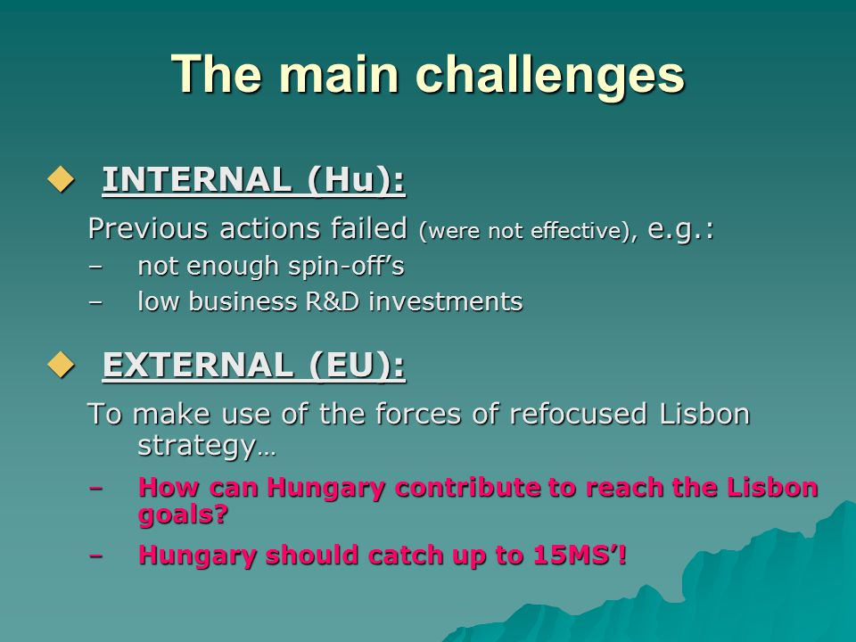  INTERNAL (Hu): Previous actions failed (were not effective), e.g.: –not enough spin-off's –low business R&D investments  EXTERNAL (EU): To make use of the forces of refocused Lisbon strategy … –How can Hungary contribute to reach the Lisbon goals.
