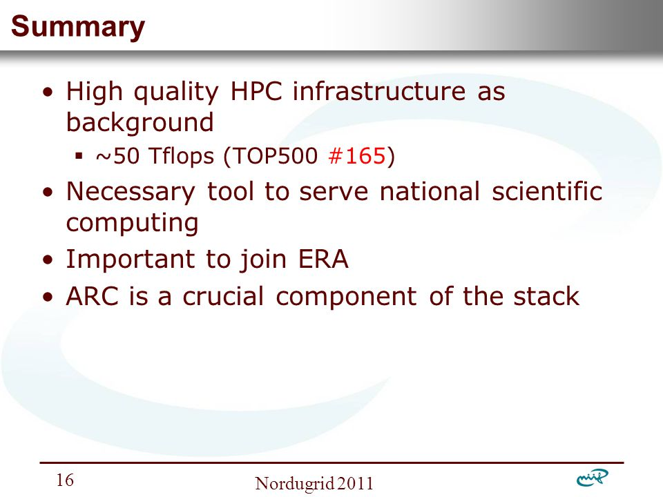 Nemzeti Információs Infrastruktúra Fejlesztési Intézet Nordugrid Summary High quality HPC infrastructure as background  ~50 Tflops (TOP500 #165) Necessary tool to serve national scientific computing Important to join ERA ARC is a crucial component of the stack