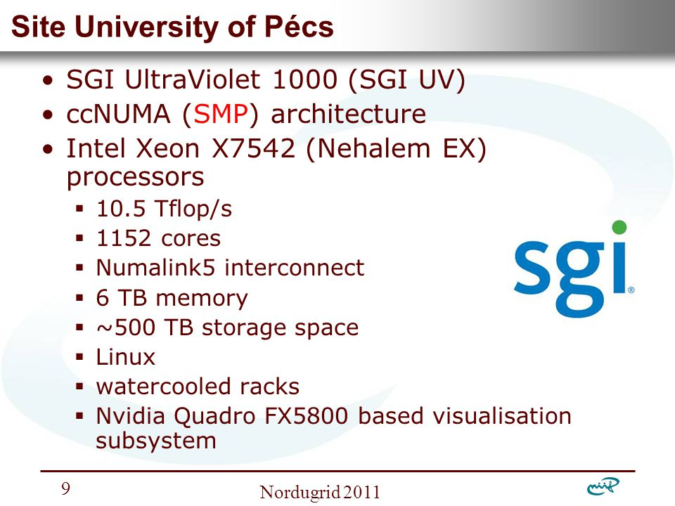 Nemzeti Információs Infrastruktúra Fejlesztési Intézet Nordugrid Site University of Pécs SGI UltraViolet 1000 (SGI UV) ccNUMA (SMP) architecture Intel Xeon X7542 (Nehalem EX) processors  10.5 Tflop/s  1152 cores  Numalink5 interconnect  6 TB memory  ~500 TB storage space  Linux  watercooled racks  Nvidia Quadro FX5800 based visualisation subsystem
