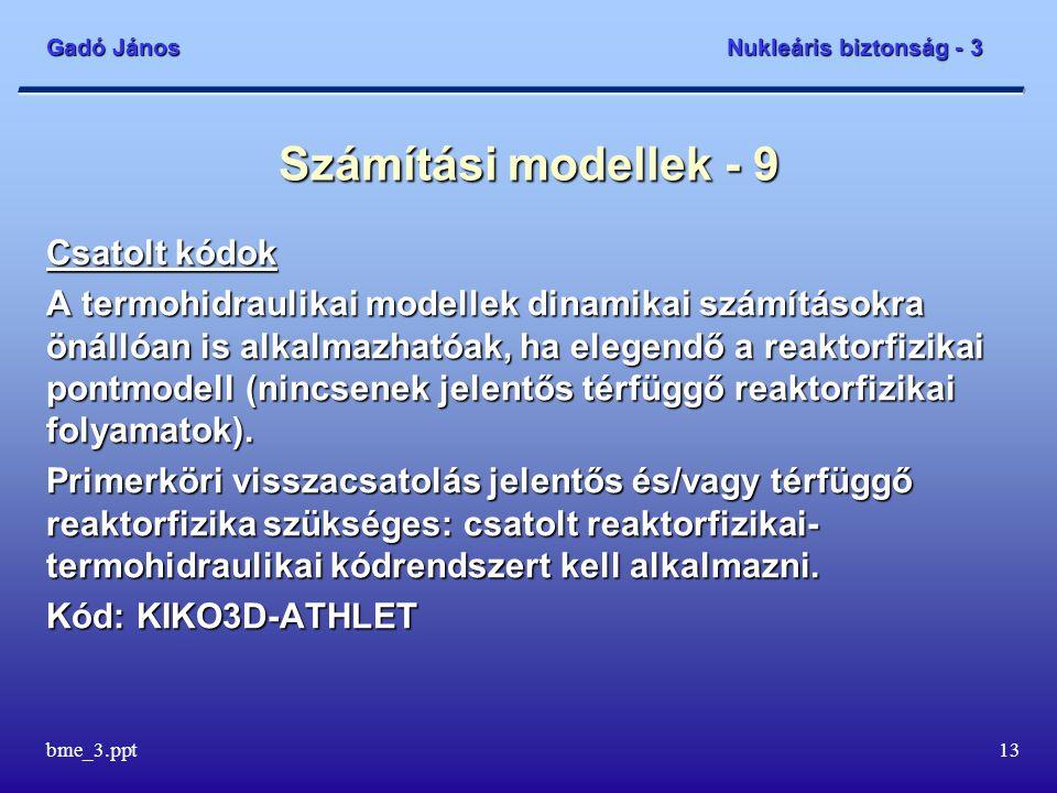 Gadó János Nukleáris biztonság - 3 bme_3.ppt13 Számítási modellek - 9 Csatolt kódok A termohidraulikai modellek dinamikai számításokra önállóan is alk