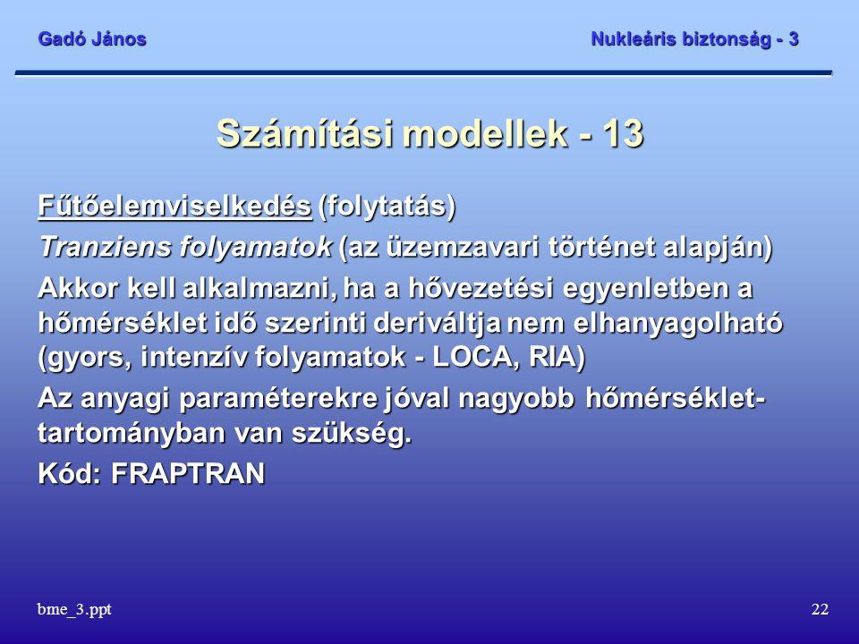 Gadó János Nukleáris biztonság - 3 bme_3.ppt22 Számítási modellek - 13 Fűtőelemviselkedés (folytatás) Tranziens folyamatok (az üzemzavari történet ala